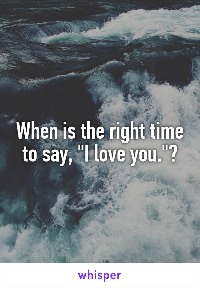 "When is the right time to say, ""I love you.""?"