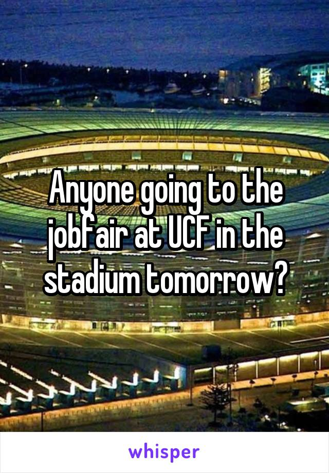 Anyone going to the jobfair at UCF in the stadium tomorrow?