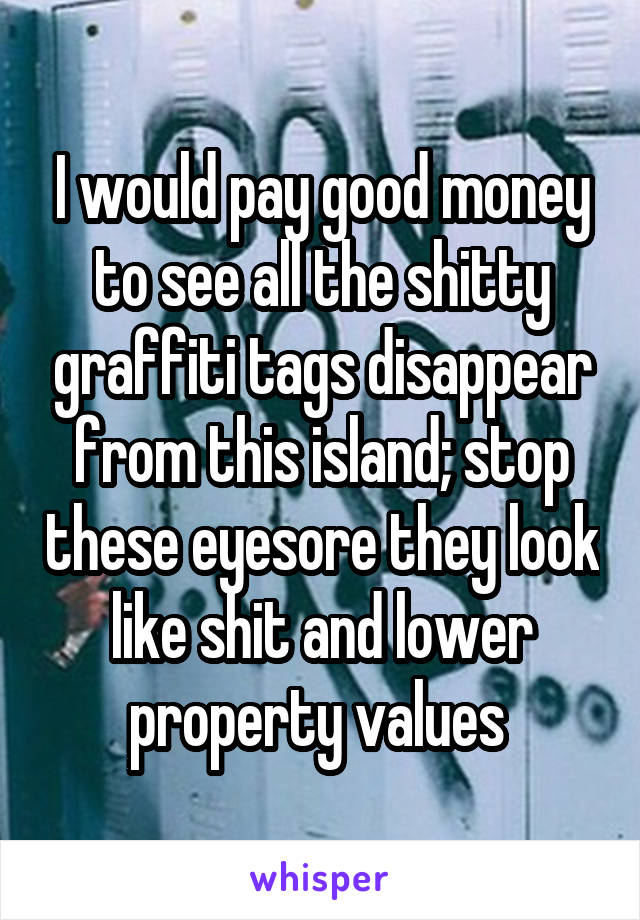 I would pay good money to see all the shitty graffiti tags disappear from this island; stop these eyesore they look like shit and lower property values
