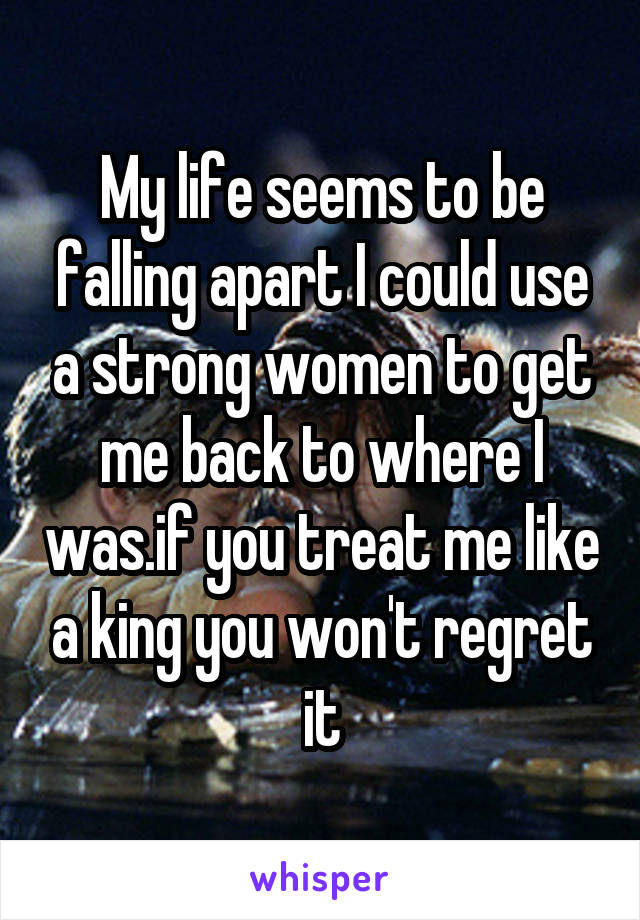 My life seems to be falling apart I could use a strong women to get me back to where I was.if you treat me like a king you won't regret it