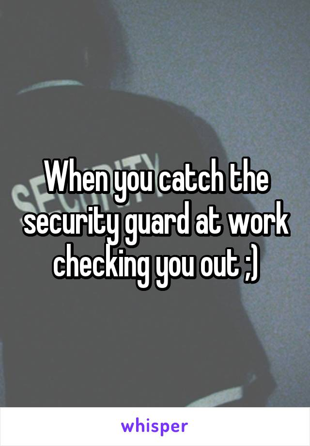 When you catch the security guard at work checking you out ;)