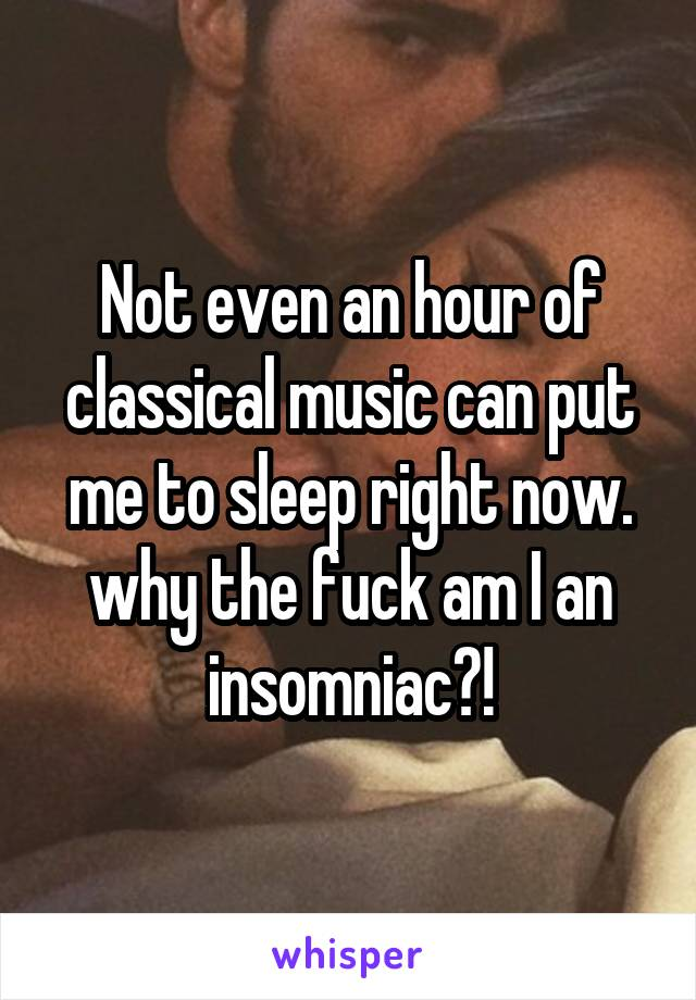 Not even an hour of classical music can put me to sleep right now. why the fuck am I an insomniac?!