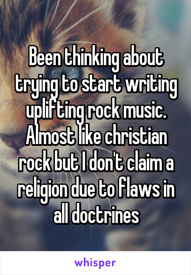 Been thinking about trying to start writing uplifting rock music. Almost like christian rock but I don't claim a religion due to flaws in all doctrines