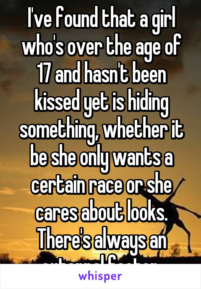 I've found that a girl who's over the age of 17 and hasn't been kissed yet is hiding something, whether it be she only wants a certain race or she cares about looks. There's always an external factor.