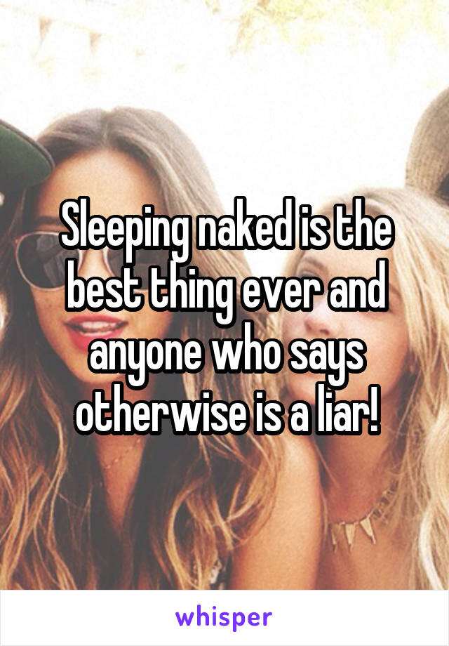 Sleeping naked is the best thing ever and anyone who says otherwise is a liar!