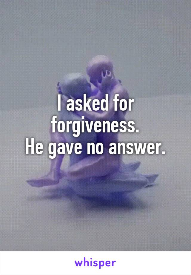 I asked for forgiveness. He gave no answer.