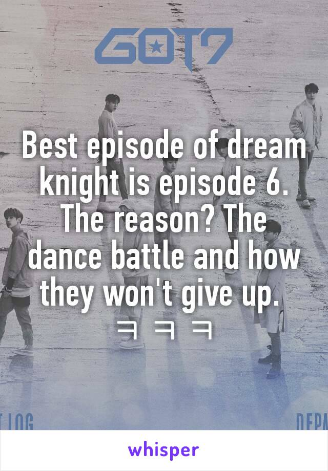 Best episode of dream knight is episode 6. The reason? The dance battle and how they won't give up.  ㅋㅋㅋ