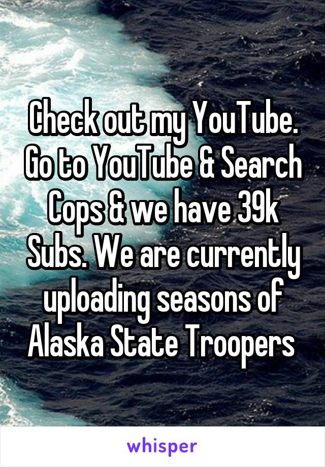 Check out my YouTube. Go to YouTube & Search Cops & we have 39k Subs. We are currently uploading seasons of Alaska State Troopers