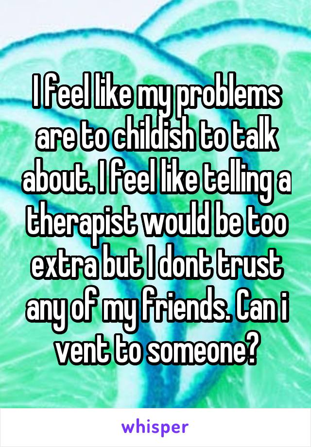 I feel like my problems are to childish to talk about. I feel like telling a therapist would be too extra but I dont trust any of my friends. Can i vent to someone?