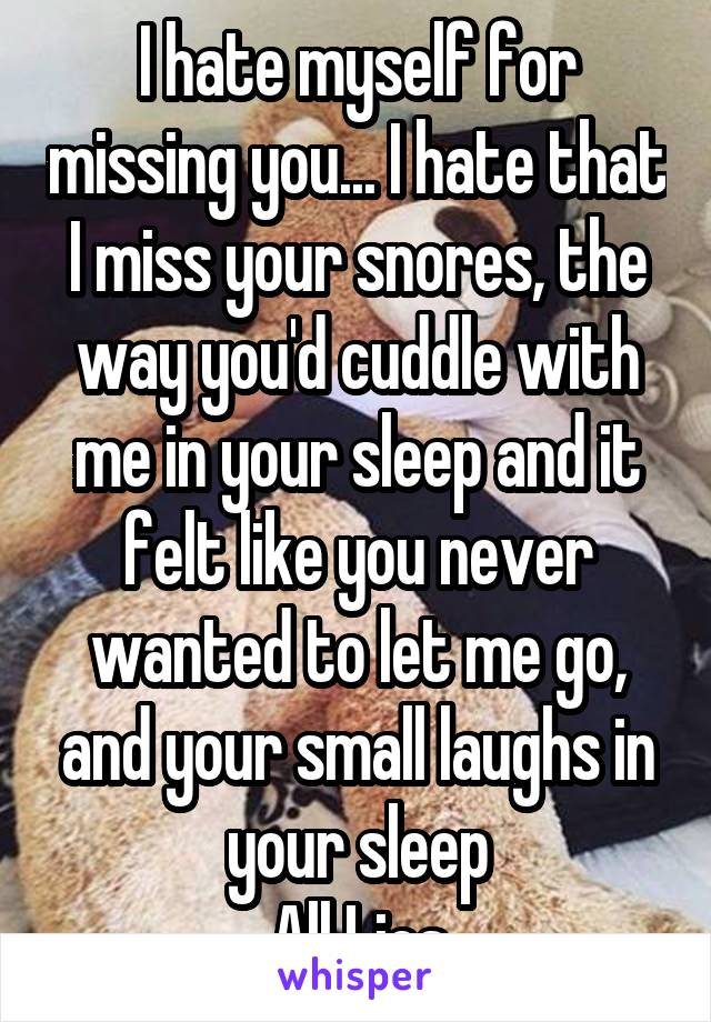I hate myself for missing you... I hate that I miss your snores, the way you'd cuddle with me in your sleep and it felt like you never wanted to let me go, and your small laughs in your sleep All Lies