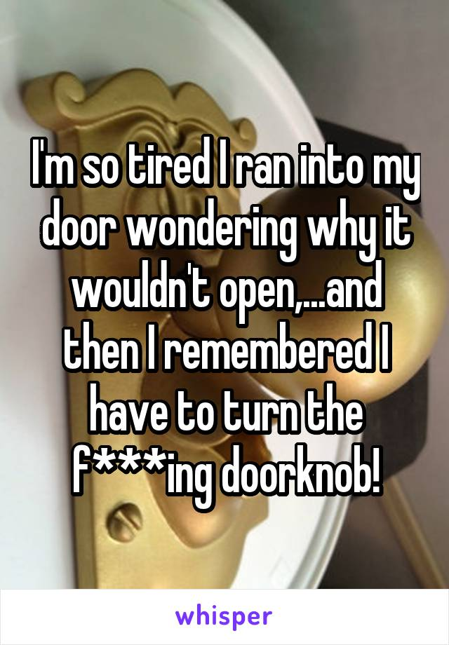 I'm so tired I ran into my door wondering why it wouldn't open,...and then I remembered I have to turn the f***ing doorknob!