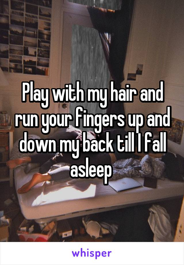 Play with my hair and run your fingers up and down my back till I fall asleep