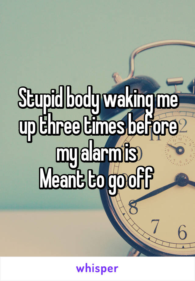 Stupid body waking me up three times before my alarm is  Meant to go off