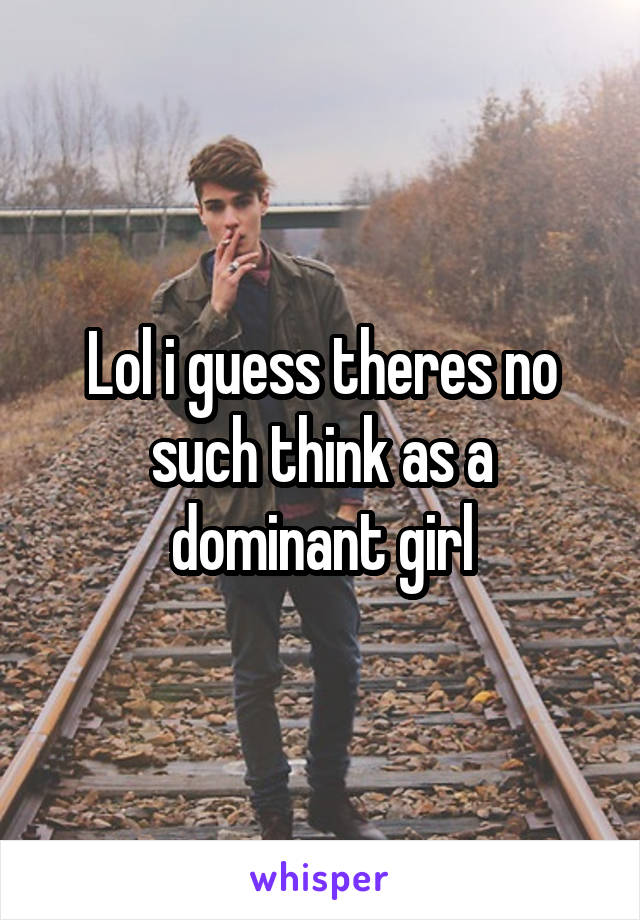 Lol i guess theres no such think as a dominant girl