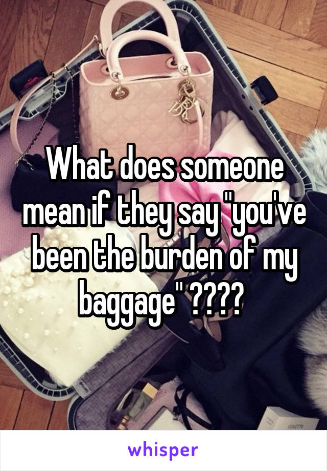 "What does someone mean if they say ""you've been the burden of my baggage"" ????"