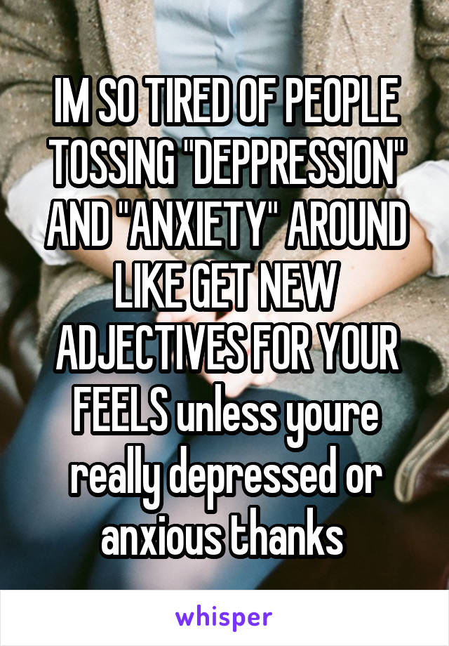 """IM SO TIRED OF PEOPLE TOSSING """"DEPPRESSION"""" AND """"ANXIETY"""" AROUND LIKE GET NEW ADJECTIVES FOR YOUR FEELS unless youre really depressed or anxious thanks"""