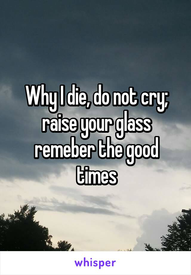 Why I die, do not cry; raise your glass remeber the good times