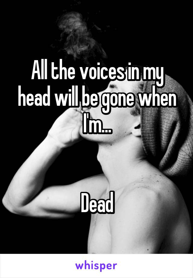 All the voices in my head will be gone when I'm...   Dead