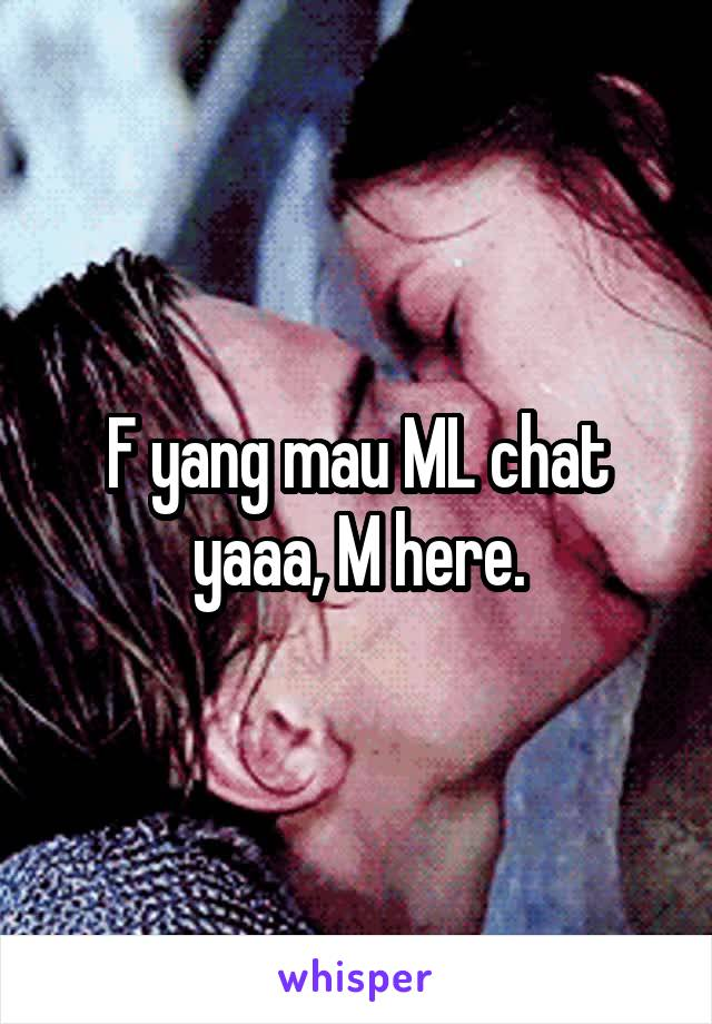F yang mau ML chat yaaa, M here.