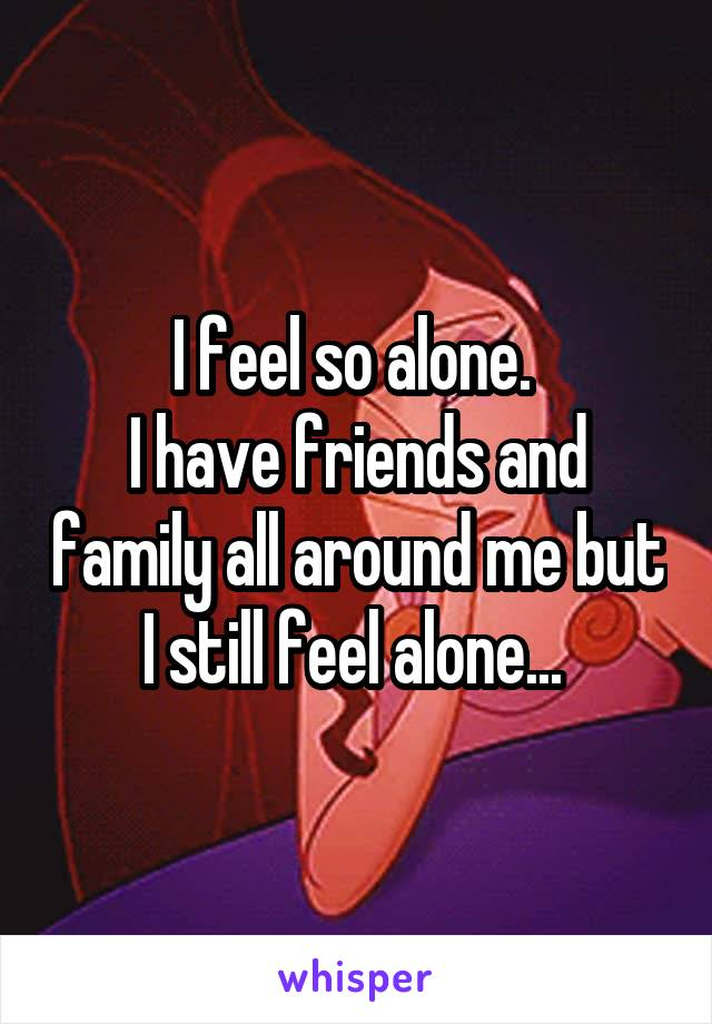 I feel so alone.  I have friends and family all around me but I still feel alone...