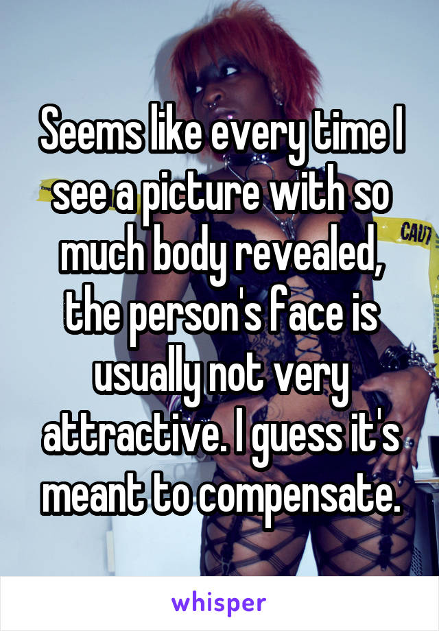 Seems like every time I see a picture with so much body revealed, the person's face is usually not very attractive. I guess it's meant to compensate.