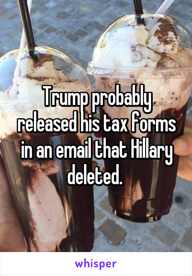 Trump probably released his tax forms in an email that Hillary deleted.