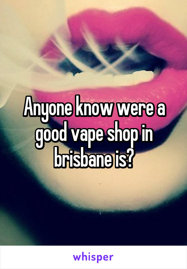 Anyone know were a good vape shop in brisbane is?