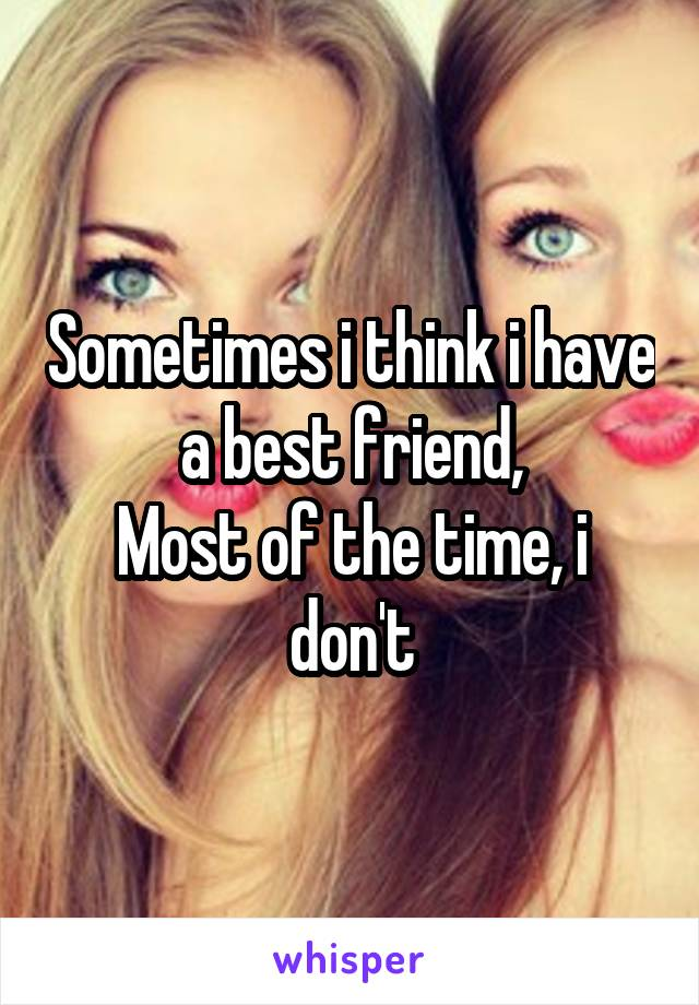 Sometimes i think i have a best friend, Most of the time, i don't