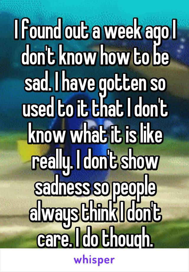 I found out a week ago I don't know how to be sad. I have gotten so used to it that I don't know what it is like really. I don't show sadness so people always think I don't care. I do though.