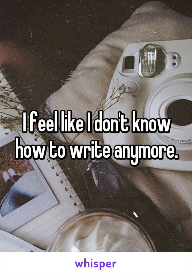 I feel like I don't know how to write anymore.