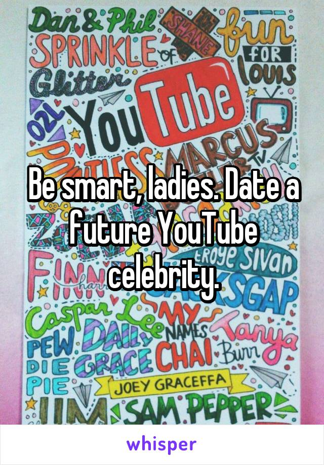 Be smart, ladies. Date a future YouTube celebrity.