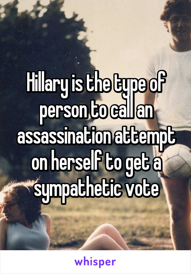 Hillary is the type of person to call an assassination attempt on herself to get a sympathetic vote