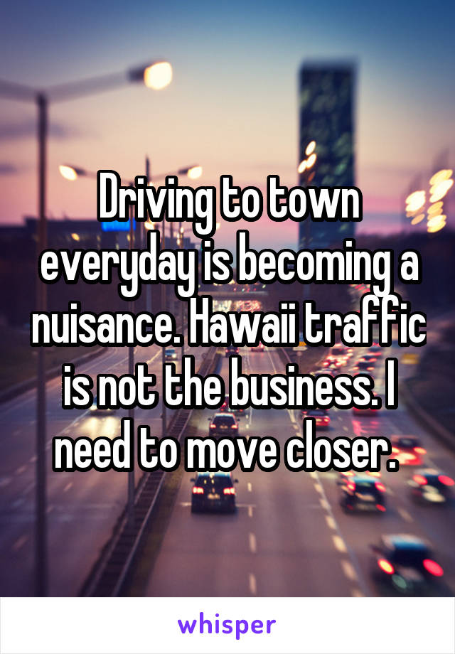 Driving to town everyday is becoming a nuisance. Hawaii traffic is not the business. I need to move closer.