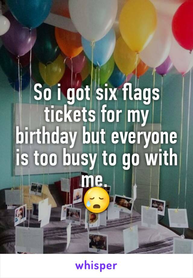 So i got six flags tickets for my birthday but everyone is too busy to go with me.  😥