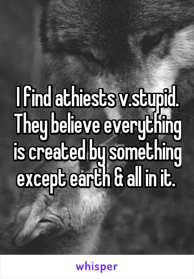 I find athiests v.stupid. They believe everything is created by something except earth & all in it.