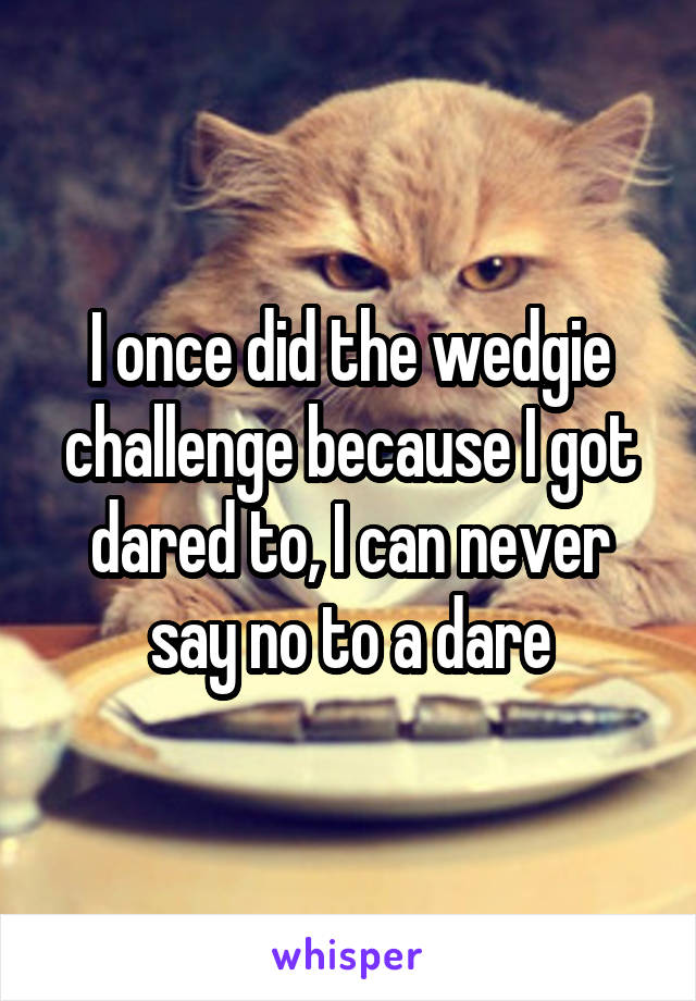 I once did the wedgie challenge because I got dared to, I can never say no to a dare