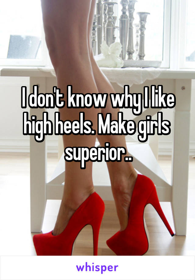 I don't know why I like high heels. Make girls  superior..