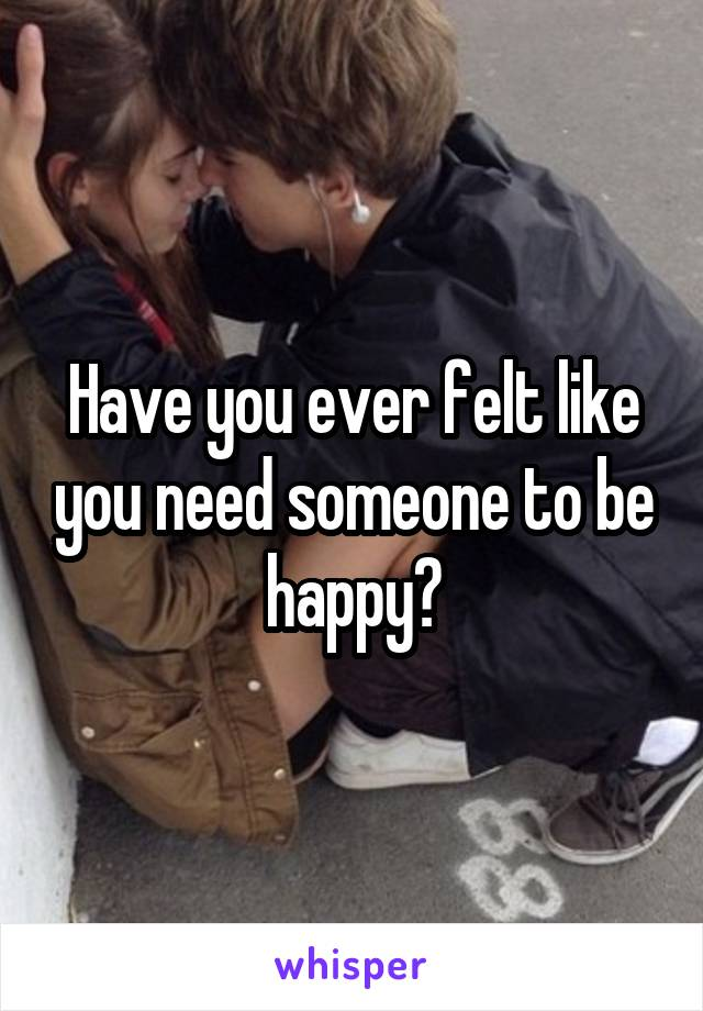 Have you ever felt like you need someone to be happy?