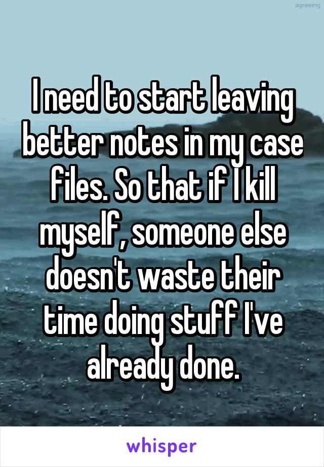 I need to start leaving better notes in my case files. So that if I kill myself, someone else doesn't waste their time doing stuff I've already done.