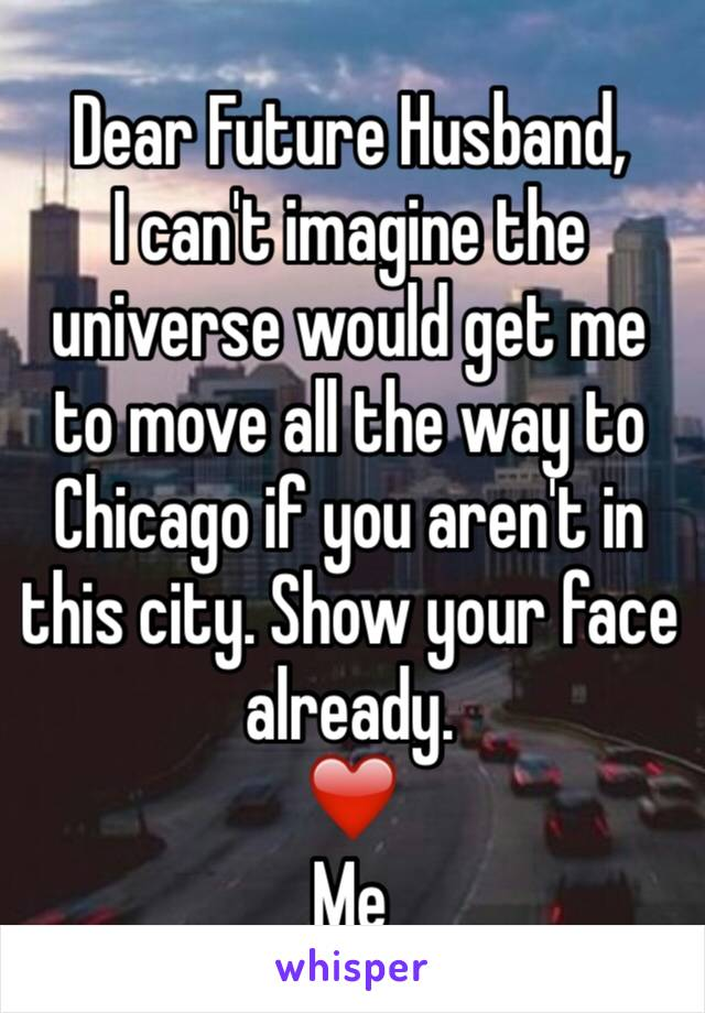 Dear Future Husband, I can't imagine the universe would get me to move all the way to Chicago if you aren't in this city. Show your face already. ❤️ Me