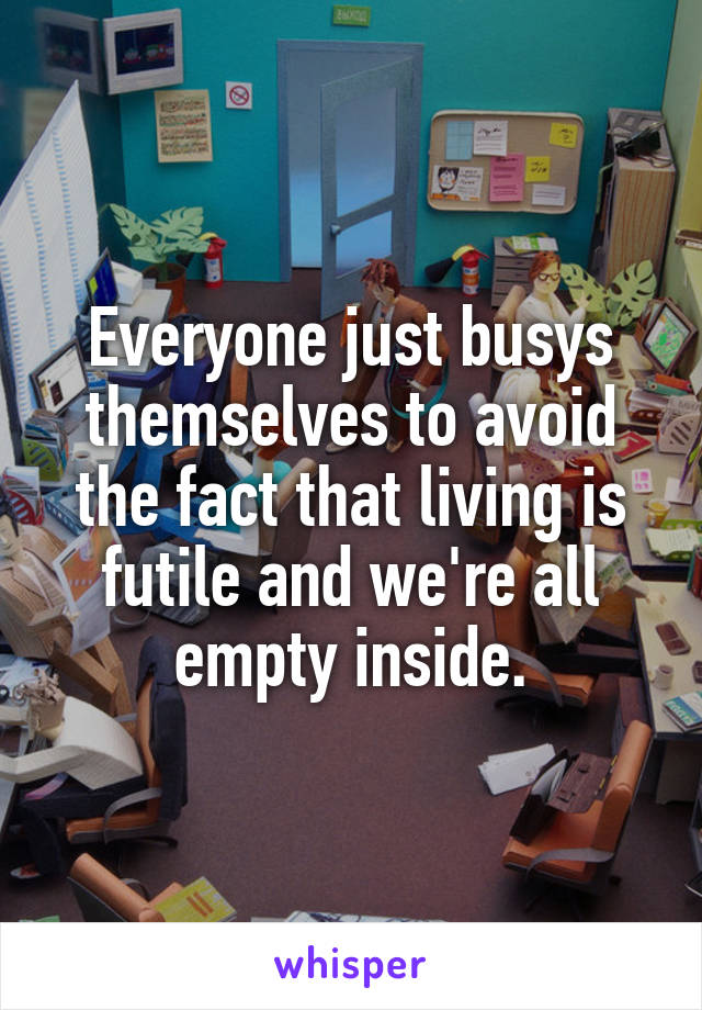 Everyone just busys themselves to avoid the fact that living is futile and we're all empty inside.