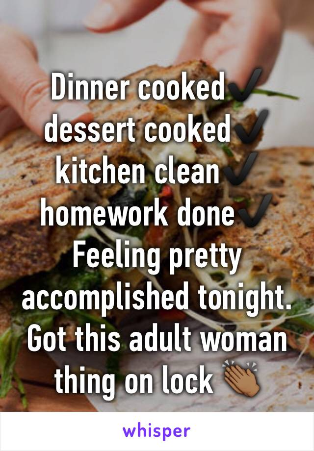 Dinner cooked✔ ️dessert cooked✔ ️kitchen clean✔️ homework done✔️  Feeling pretty accomplished tonight. Got this adult woman thing on lock 👏🏾