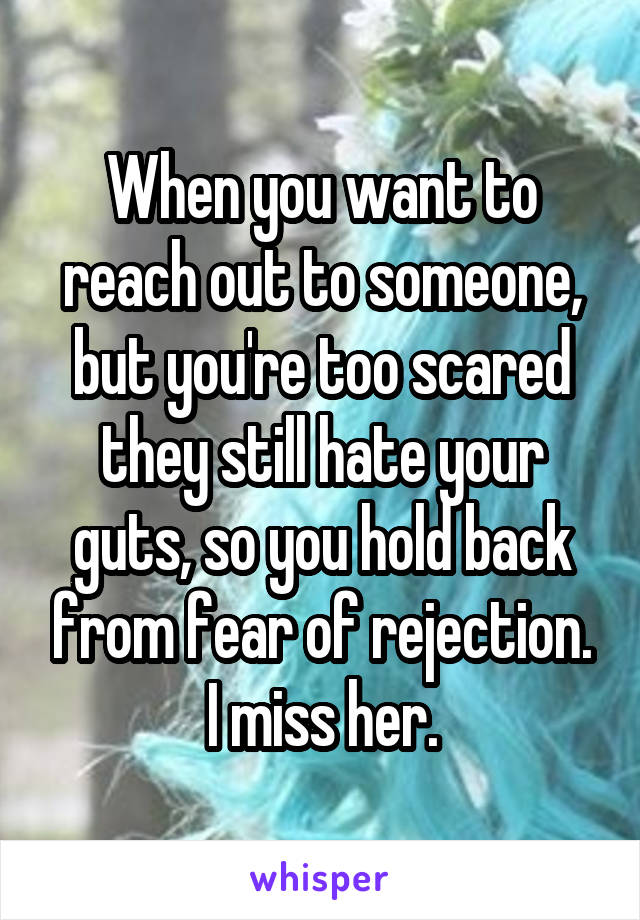 When you want to reach out to someone, but you're too scared they still hate your guts, so you hold back from fear of rejection. I miss her.