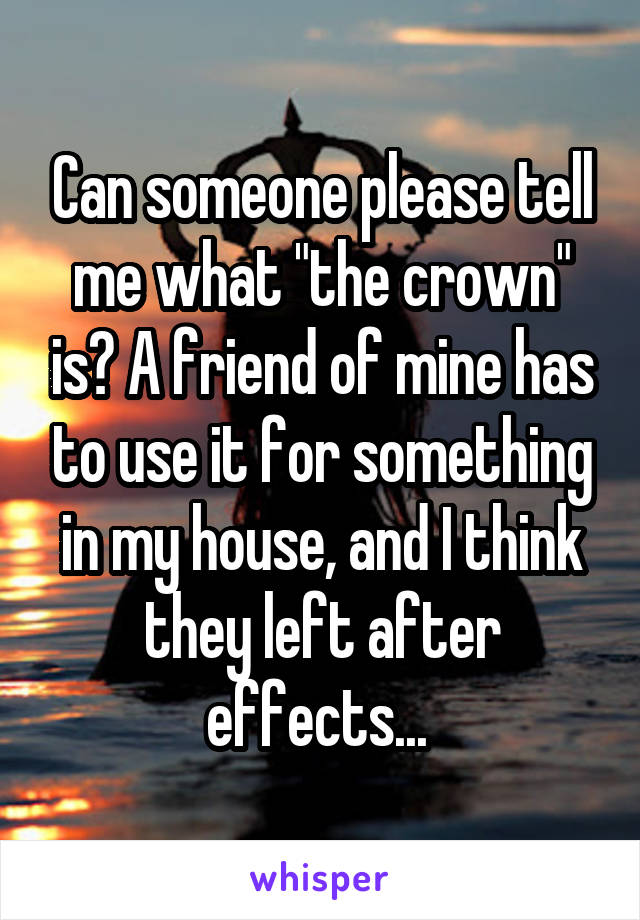 """Can someone please tell me what """"the crown"""" is? A friend of mine has to use it for something in my house, and I think they left after effects..."""