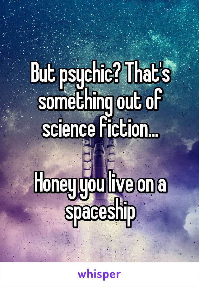 But psychic? That's something out of science fiction...  Honey you live on a spaceship
