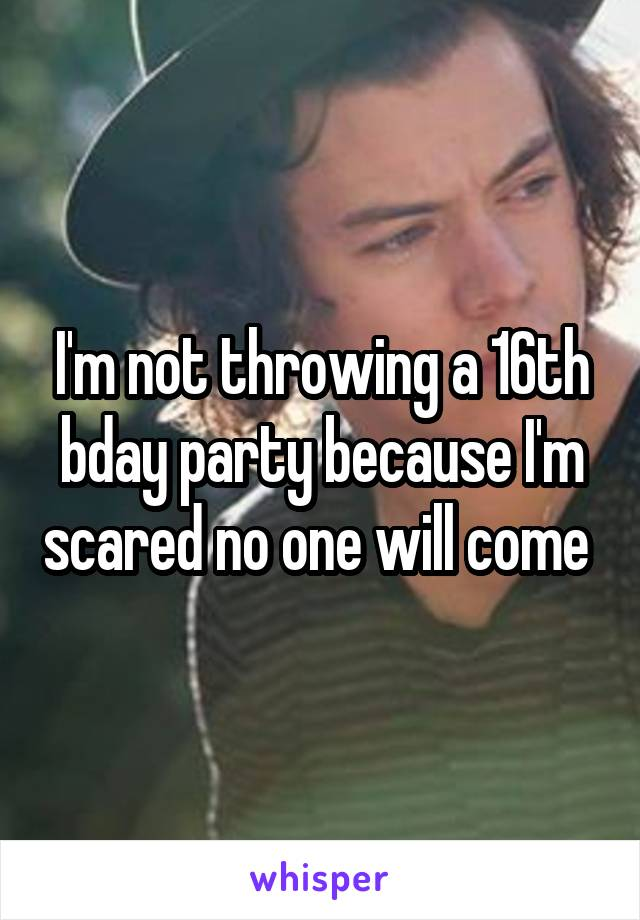 I'm not throwing a 16th bday party because I'm scared no one will come
