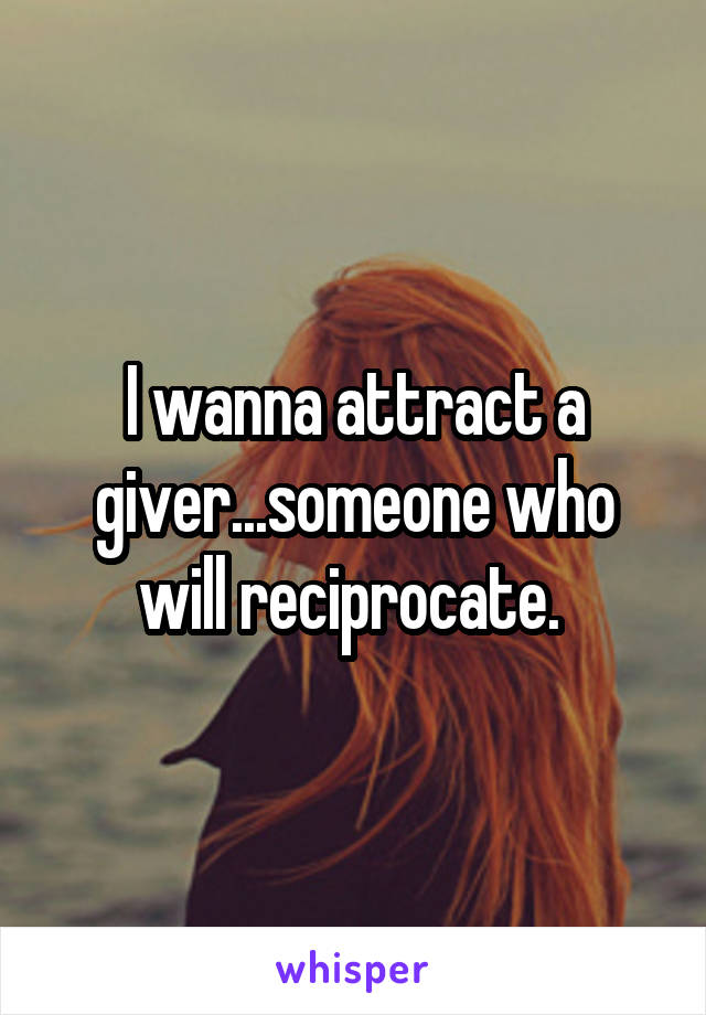 I wanna attract a giver...someone who will reciprocate.