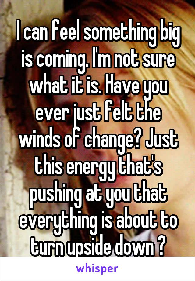 I can feel something big is coming. I'm not sure what it is. Have you ever just felt the winds of change? Just this energy that's pushing at you that everything is about to turn upside down ?