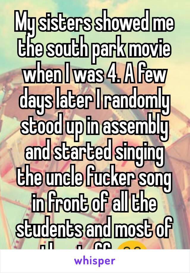 My sisters showed me the south park movie when I was 4. A few days later I randomly stood up in assembly and started singing the uncle fucker song in front of all the students and most of the staff 😂