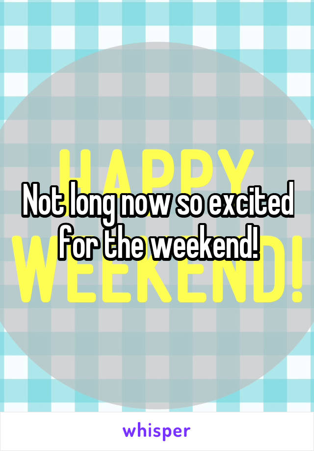 Not long now so excited for the weekend!